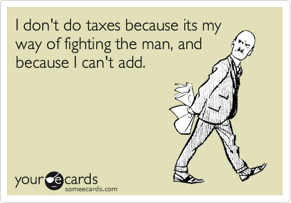 I don't do taxes because its myway of fighting the man, andbecause I can't add.