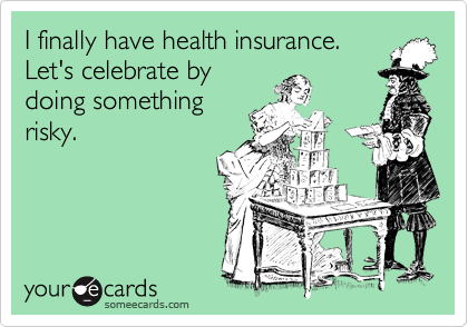 I finally have health insurance. 