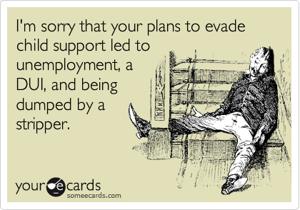 I'm sorry that your plans to evade child support led to unemployment, a DUI, and being dumped by a stripper.