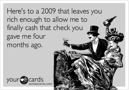 Here's to a 2009 that leaves you rich enough to allow me to