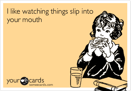 I like watching things slip intoyour mouth