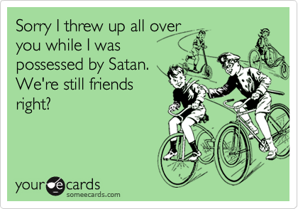 Sorry I threw up all overyou while I waspossessed by Satan.We're still friendsright?