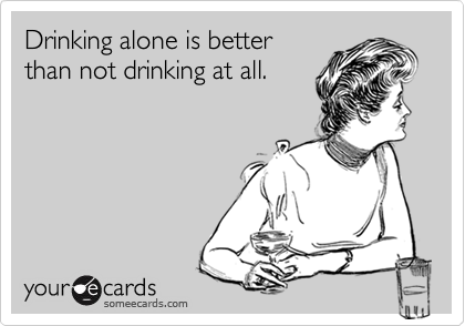 Drinking alone is better