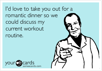 I'd love to take you out for a romantic dinner so wecould discuss mycurrent workoutroutine.