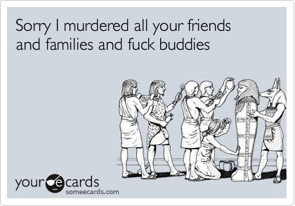 Sorry I murdered all your friends and families and fuck buddies