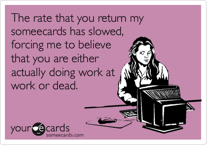 The rate that you return my someecards has slowed, forcing me to believe that you are either actually doing work at work or dead.