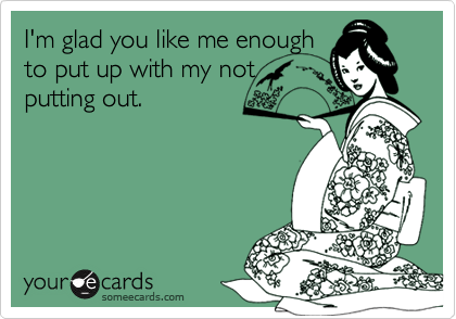 I'm glad you like me enoughto put up with my notputting out.