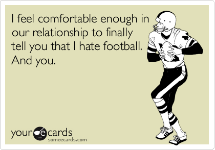 I feel comfortable enough inour relationship to finallytell you that I hate football.And you.