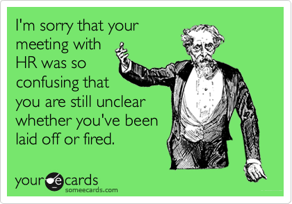 I'm sorry that yourmeeting withHR was soconfusing thatyou are still unclearwhether you've beenlaid off or fired.