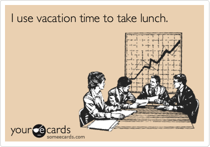 I use vacation time to take lunch.