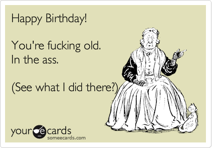 Happy Birthday!  You're fucking old. In the ass.  %28See what I did there?%29