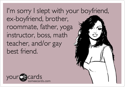 I'm sorry I slept with your boyfriend, ex-boyfriend, brother, roommate, father, yoga instructor, boss, math teacher, and/or gay best friend.