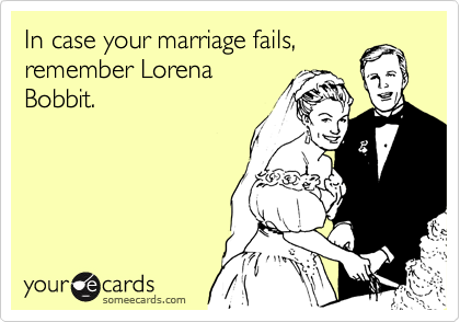 In case your marriage fails, remember Lorena Bobbit.