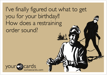 I've finally figured out what to get you for your birthday!! How does a restraining order sound?