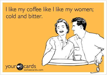 I like my coffee like I like my women; cold and bitter.