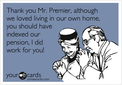 Thank you Mr. Premier, although we loved living in our own home, you should have indexed our pension, I did work for you!