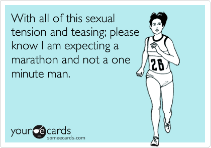 With all of this sexualtension and teasing; pleaseknow I am expecting amarathon and not a oneminute man.