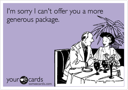I'm sorry I can't offer you a more generous package.