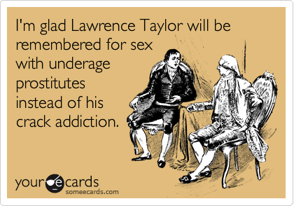 I'm glad Lawrence Taylor will be remembered for sex with underage prostitutes instead of his crack addiction.