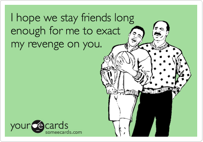 I hope we stay friends long enough for me to exact my revenge on you.