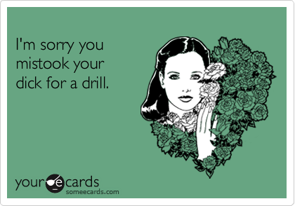 I'm sorry you mistook yourdick for a drill.