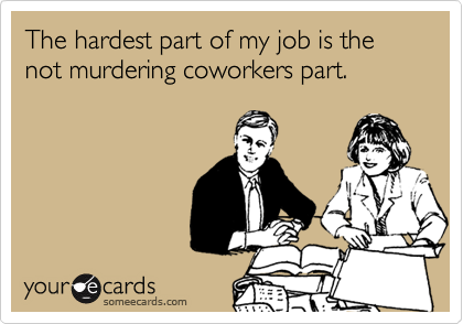 The hardest part of my job is the not murdering coworkers part.