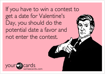 If you have to win a contest to get a date for Valentine'sDay, you should do thepotential date a favor andnot enter the contest.