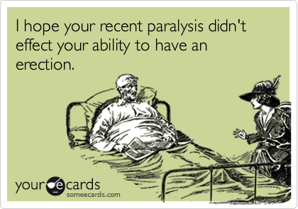 I hope your recent paralysis didn't effect your ability to have an erection.