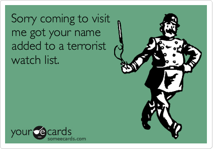Sorry coming to visit  me got your name  added to a terrorist watch list.