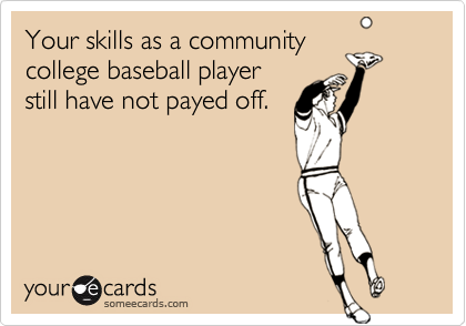 Your skills as a communitycollege baseball playerstill have not payed off.