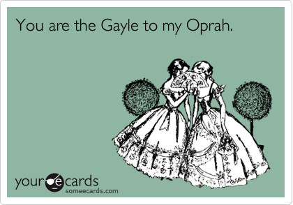 You are the Gayle to my Oprah.