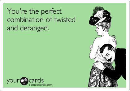 You're the perfect combination of twisted   and deranged.