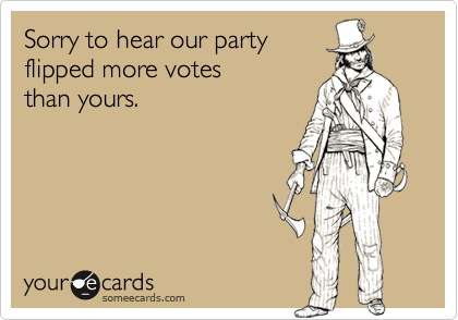 Sorry to hear our partyflipped more votesthan yours.