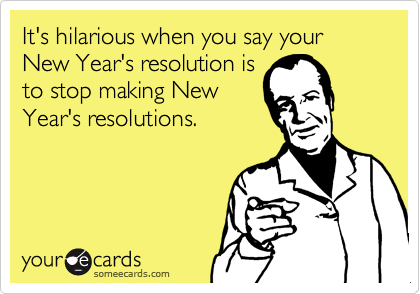 It's hilarious when you say your New Year's resolution is to stop making New Year's resolutions.