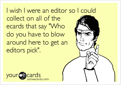 """I wish I were an editor so I could collect on all of theecards that say """"Whodo you have to blowaround here to get aneditors pick""""."""