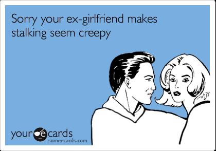 Stalked by ex girlfriend