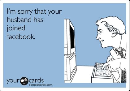 I'm sorry that yourhusband hasjoinedfacebook.
