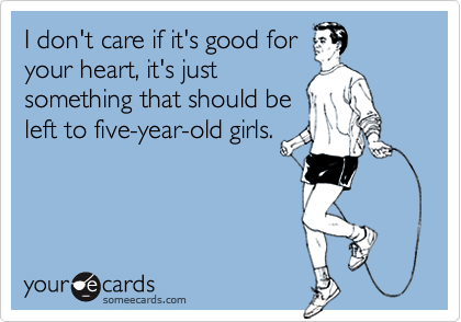 I don't care if it's good foryour heart, it's justsomething that should beleft to five-year-old girls.