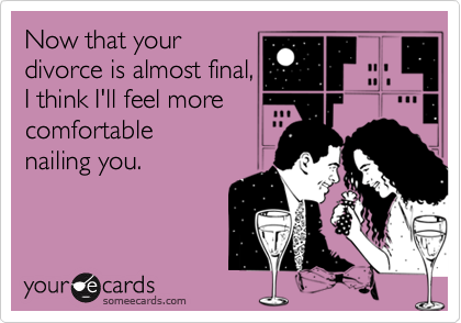 Now that your divorce is almost final, I think I'll feel more comfortable nailing you.