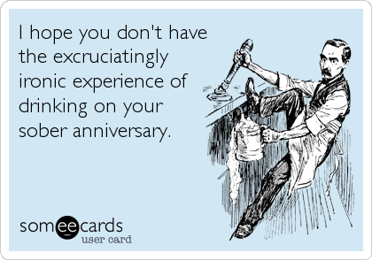 I hope you don't have the excruciatingly ironic experience of drinking on your sober anniversary.