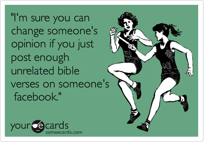 """""""I'm sure you can change someone's opinion if you just post enough unrelated bible verses on someone's  facebook."""""""
