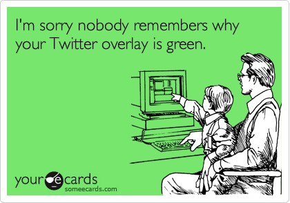 I'm sorry nobody remembers why your Twitter overlay is green.