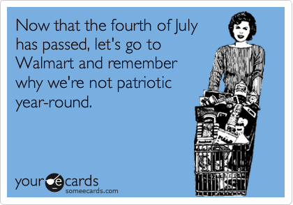 Now that the fourth of July has passed, let's go to Walmart and remember why we're not patriotic year-round.