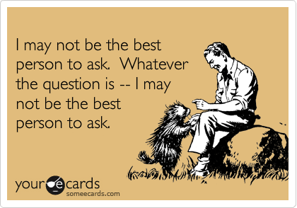 I may not be the best  person to ask.  Whatever  the question is -- I may  not be the best person to ask.