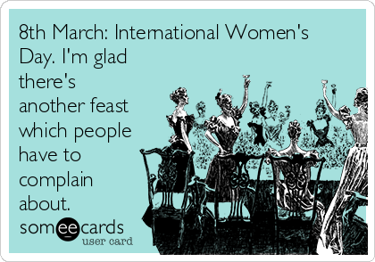 8th March: International Women's Day. I'm glad there's another feast which people have to complain about.