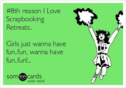 8th Reason I Love Scrapbooking Retreats Girls Just Wanna Have Fun