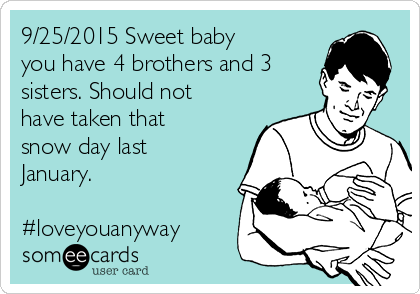 9/25/2015 Sweet baby you have 4 brothers and 3 sisters. Should not have taken that snow day last January.   #loveyouanyway