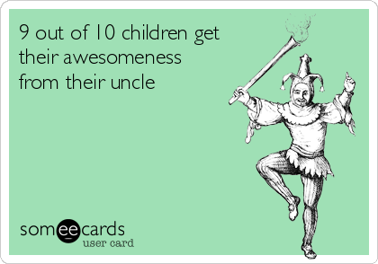 9 out of 10 children get their awesomeness from their uncle