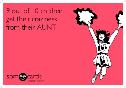 9 out of 10 children get their craziness from their AUNT