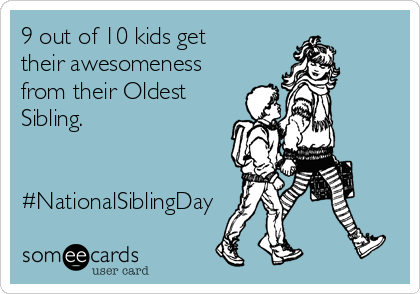 9 out of 10 kids get their awesomeness from their Oldest Sibling.   #NationalSiblingDay